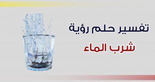 تفسير الحلم شرب الماء , رؤية شرب المياه في المنام