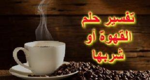 تفسير حلم تحضير القهوة , حلمت انى بعمل قهوه