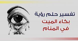 صورة البكاء على الميت في المنام , تفسير حلم العياط على المتوفى